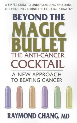 Beyond the Magic Bullet - the Anti-cancer Cocktail By Chang, Raymond